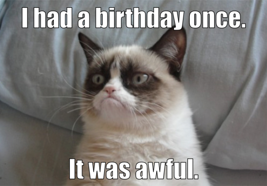 I had a birthday once. It was awful.